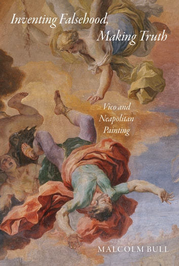 Inventing Falsehood, Making Truth - Vico and Neapolitan Painting ebook by Malcolm Bull