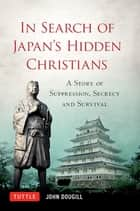 In Search of Japan's Hidden Christians - A Story of Suppression, Secrecy and Survival ebook by John Doughill