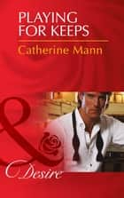 Playing for Keeps (Mills & Boon Desire) (The Alpha Brotherhood, Book 3) ebook by Catherine Mann