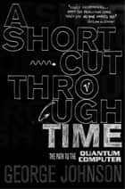 A Shortcut Through Time - The Path to A Quantum Computer ebook by George Johnson