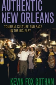 Authentic New Orleans - Tourism, Culture, and Race in the Big Easy ebook by Kevin Fox Gotham