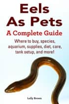 Eels As Pets. Where to buy, species, aquarium, supplies, diet, care, tank setup, and more! A Complete Guide ebook by Lolly Brown
