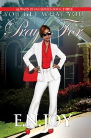 You Get What You Pray For: Always Divas Series Book Three ebook by E.N. Joy