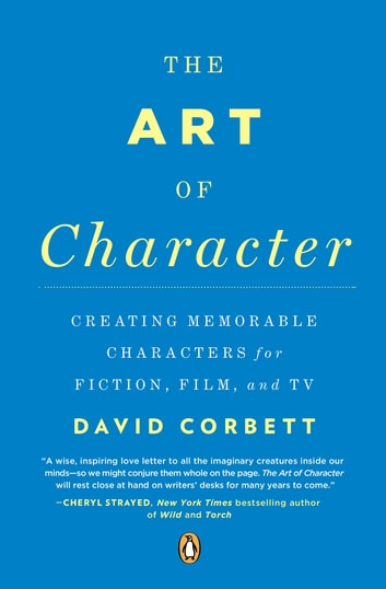 The Art of Character - Creating Memorable Characters for Fiction, Film, and TV ebook by David Corbett