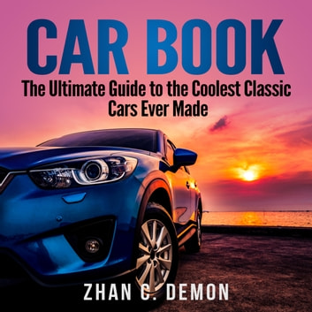 Car Book: The Ultimate Guide to the Coolest Classic Cars Ever Made audiobook by Zhan C. Demon