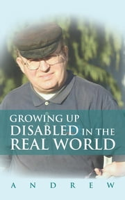 Growing Up Disabled in the Real World ebook by Andrew