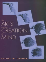 The Arts and the Creation of Mind ebook by Elliot W. Eisner