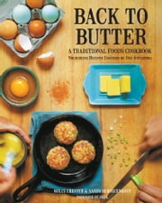 Back to Butter - A Traditional Foods Cookbook - Nourishing Recipes Inspired by Our Ancestors ebook by Molly Chester,Sally Schrecengost