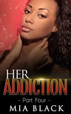 Her Addiction 4 - Her Addiction Series, #4 ebook by Mia Black