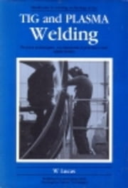 Tig and Plasma Welding: Process Techniques, Recommended Practices and Applications ebook by Lucas, W