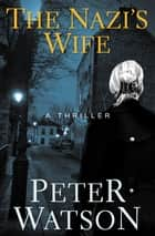 The Nazi's Wife - A Thriller ebook by Peter Watson