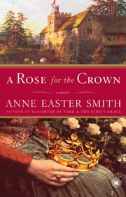 A Rose for the Crown - A Novel ebook by Anne Easter Smith