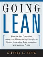 Going Lean - How the Best Companies Apply Lean Manufacturing Principles to Shatter Uncertainty, Drive Innovation, and Maximize Profits ebook by Stephen A. Ruffa