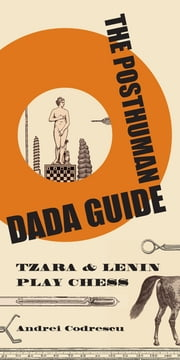 The Posthuman Dada Guide: tzara and lenin play chess - tzara and lenin play chess ebook by Andrei Codrescu