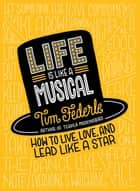 Life Is Like a Musical - How to Live, Love, and Lead Like a Star ebook by Tim Federle