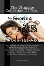 The Ultimate Collection Of Tips For Snoring And Sleep Apnea Solutions - Helpful Details For Sleep Apnea Symptoms And Other Sleep Disorders That Cause Snoring So You Can Get The Right Snoring Treatment That Will Give You A Great Night's Sleep And Restore Your Energy ebook by KMS Publishing