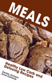 Meals: Healthy Low Carb and Detoxing Recipes ebook by Denise Jackson,Anne Edwards