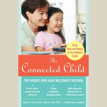 The Connected Child: Bring Hope and Healing to Your Adoptive Family - Bring Hope and Healing to Your Adoptive Family audiobook by Karyn B. Purvis,David R. Cross,Wendy Lyons Sunshine
