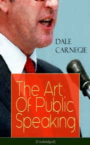 The Art Of Public Speaking (Unabridged) - Acquiring Confidence Before An Audience & Methods in Achieving Efficiency and Speech Fluency From the Greatest Motivational Speaker of 20th Century ebook by Dale Carnegie