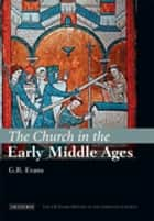 The Church in the Early Middle Ages - The I.B.Tauris History of the Christian Church ebook by G.R. Evans