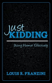 Just Kidding - Using Humor Effectively ebook by Louis R. Franzini