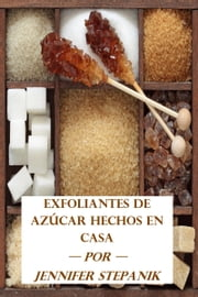 Exfoliantes de Azúcar Hechos en Casa ebook by Jennifer Stepanik