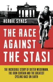 The Race Against the Stasi - The Incredible Story of Dieter Wiedemann, The Iron Curtain and The Greatest Cycling Race on Earth ebook by Herbie Sykes