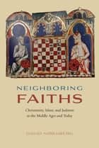 Neighboring Faiths - Christianity, Islam, and Judaism in the Middle Ages and Today ebook by David Nirenberg