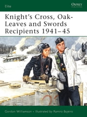 Knight's Cross, Oak-Leaves and Swords Recipients 1941?45 ebook by Gordon Williamson,Ramiro Bujeiro
