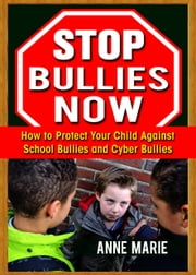 Stop Bullies Now: How to Protect Your Child Against School Bullies and Cyber Bullies ebook by Anne Marie