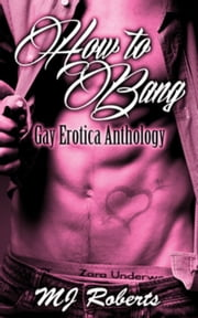 How to Bang: The Complete Anthology of Gay Erotica ebook by M. J. Roberts