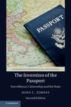The Invention of the Passport - Surveillance, Citizenship and the State ebook by John C. Torpey