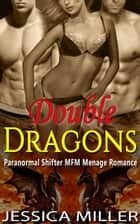 Double Dragons (Paranormal Shifter MFM Menage Romance) ebook by Jessica Miller