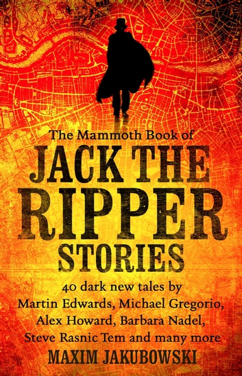 The Mammoth Book of Jack the Ripper Stories - 40 dark new tales by Martin Edwards, Michael Gregorio, Alex Howard, Barbara Nadel, Steve Rasnic Tem and many more ebook by Maxim Jakubowski