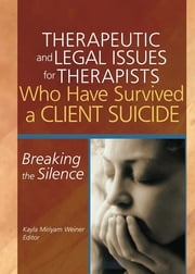 Therapeutic and Legal Issues for Therapists Who Have Survived a Client Suicide - Breaking the Silence ebook by Kayla Weiner