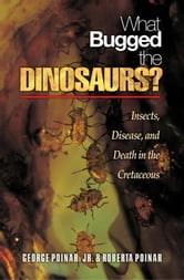 What Bugged the Dinosaurs?: Insects, Disease, and Death in the Cretaceous ebook by Poinar, George, Jr.