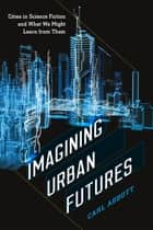 Imagining Urban Futures - Cities in Science Fiction and What We Might Learn from Them ebook by Carl Abbott
