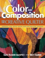 Color and Composition for the Creative Quilter - Improve Any Quilt with Easy-to-Follow Lessons ebook by Katie Pasquini Masopust,Brett Barker