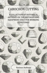 Cabochon Cutting - A Collection of Historical Articles on the Methods and Equipment Used for Working Gemstones ebook by Various