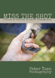 Miss the Shot: A Guide to Ethical Wildlife Photography ebook by Peter Yuen