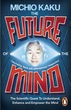 The Future of the Mind - The Scientific Quest To Understand, Enhance and Empower the Mind eBook by Michio Kaku