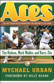Aces - The Last Season on the Mound with the Oakland A's Big Three -- Tim Hudson, Mark Mulder, and Barry Zito ebook by Mychael Urban,Billy Beane