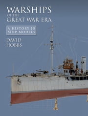 Warships of the Great War Era - A History in Ship Models ebook by David Hobbs