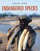 Endangered Species: A Documentary and Reference Guide - A Documentary and Reference Guide ebook by Edward P. Weber