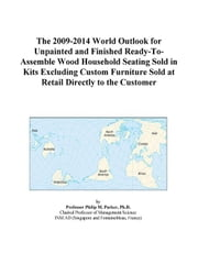 The 2009-2014 World Outlook for Unpainted and Finished Ready-To-Assemble Wood Household Seating Sold in Kits Excluding Custom Furniture Sold at Retail ebook by ICON Group International, Inc.