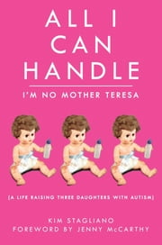 All I Can Handle: I'm No Mother Teresa - A Life Raising Three Daughters with Autism ebook by Kim Stagliano,Jenny McCarthy