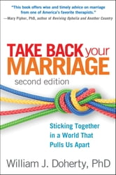 Take Back Your Marriage, Second Edition - Sticking Together in a World That Pulls Us Apart ebook by William J. Doherty, Phd