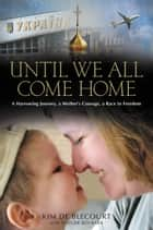 Until We All Come Home - A Harrowing Journey, a Mother's Courage, a Race to Freedom ebook by Kim de Blecourt