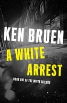 A White Arrest ebook by Ken Bruen