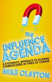 The Influence Agenda - A Systematic Approach to Aligning Stakeholders in Times of Change ebook by Mike Clayton